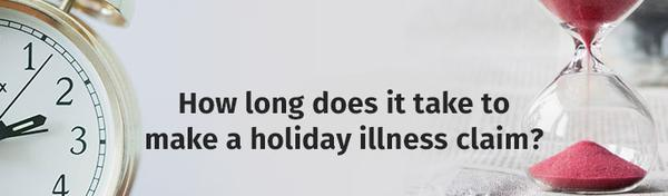 How long does it take to make a holiday illness claim?